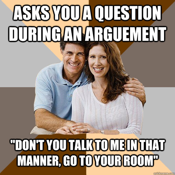 asks you a question during an arguement dont you talk to m - Scumbag Parents