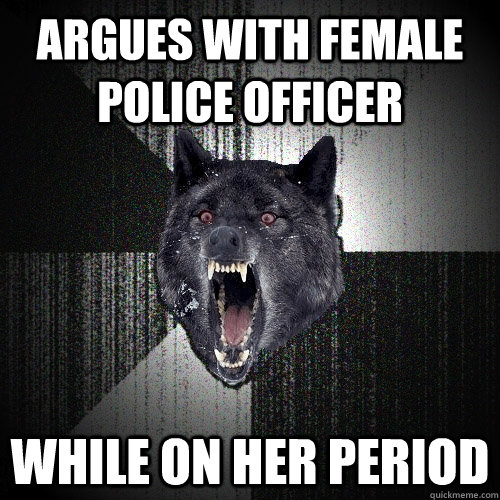 argues with female police officer while on her period - Insanity Wolf