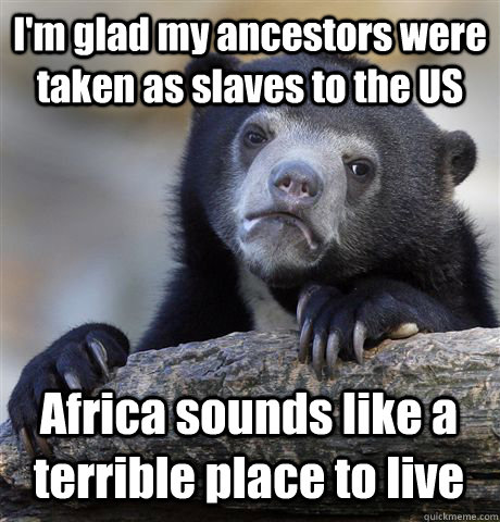 im glad my ancestors were taken as slaves to the us africa  - Confession Bear