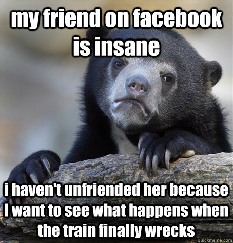 my friend on facebook is insane i havent unfriended her bec - Confession Bear