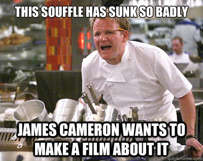 this souffle has sunk so badly james cameron wants to make a -