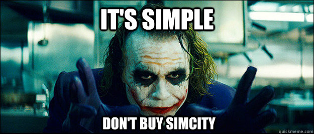 its simple dont buy simcity - The Joker