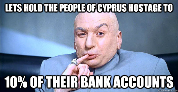lets hold the people of cyprus hostage to 10 of their bank  - drevil
