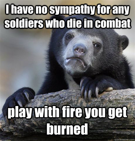 i have no sympathy for any soldiers who die in combat play w - Confession Bear