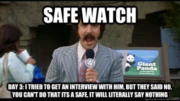 safe watch day 3 i tried to get an interview with him but  - 