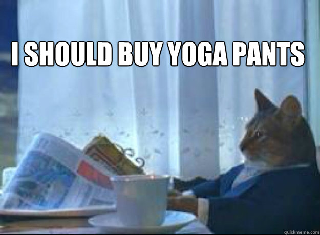 i should buy yoga pants  - I should buy a boat cat