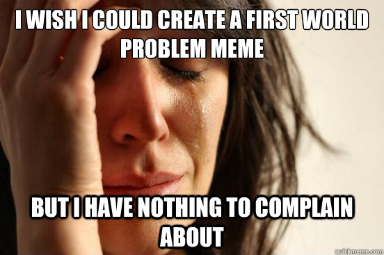 i wish i could create a first world problem meme but i have  - First World Problems