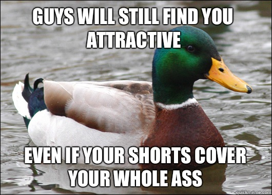 Guys will still find you attractive Even if your shorts cove - Actual Advice Mallard