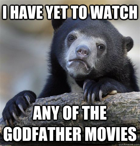 i have yet to watch any of the godfather movies - Confession Bear