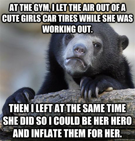at the gym i let the air out of a cute girls car tires whil - Confession Bear