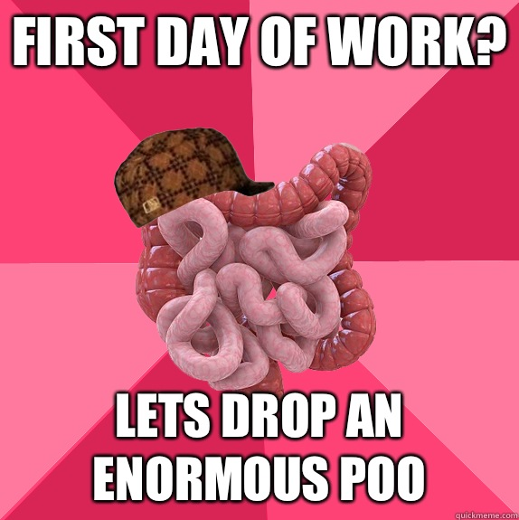 First day of work I have to poo - Scumbag Intestines