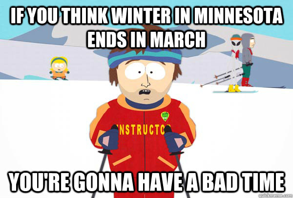 if you think winter in minnesota ends in march youre gonna  - Super Cool Ski Instructor