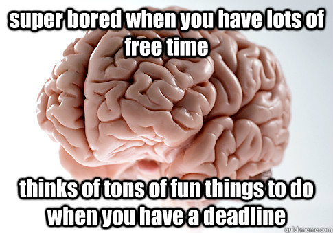 super bored when you have lots of free time thinks of tons  - Scumbag Brain