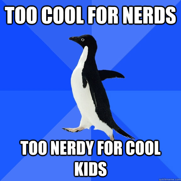 too cool for nerds too nerdy for cool kids - Socially Awkward Penguin