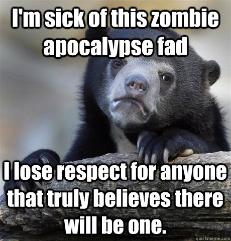 im sick of this zombie apocalypse fad i lose respect for an - Confession Bear