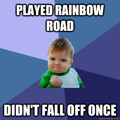 played rainbow road didnt fall off once - Success Kid