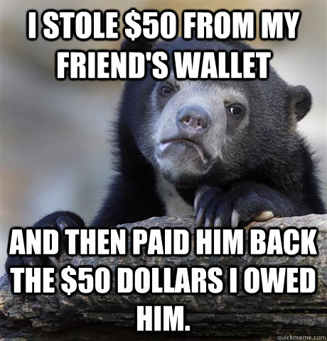 i stole 50 from my friends wallet and then paid him back t - Confession Bear