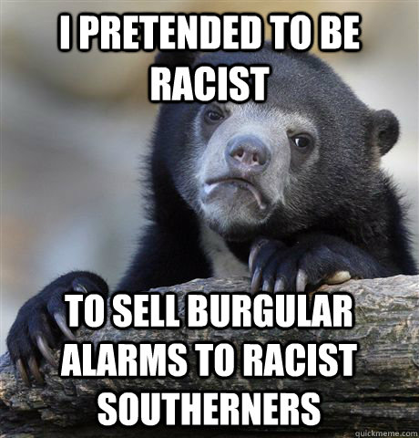 i pretended to be racist to sell burgular alarms to racist s - Confession Bear