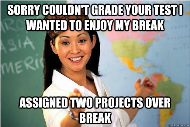 sorry couldnt grade your test i wanted to enjoy my break as - Scumbag Teacher