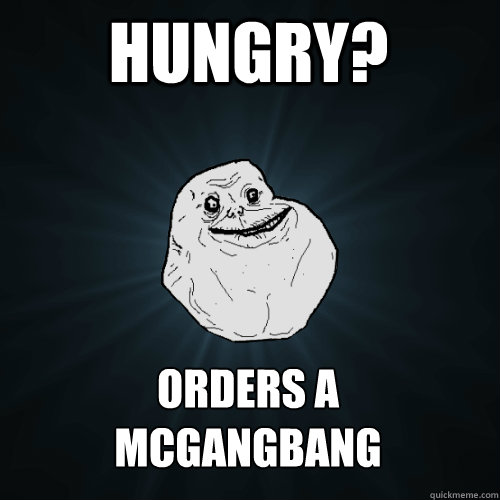hungry orders a mcgangbang - Forever Alone