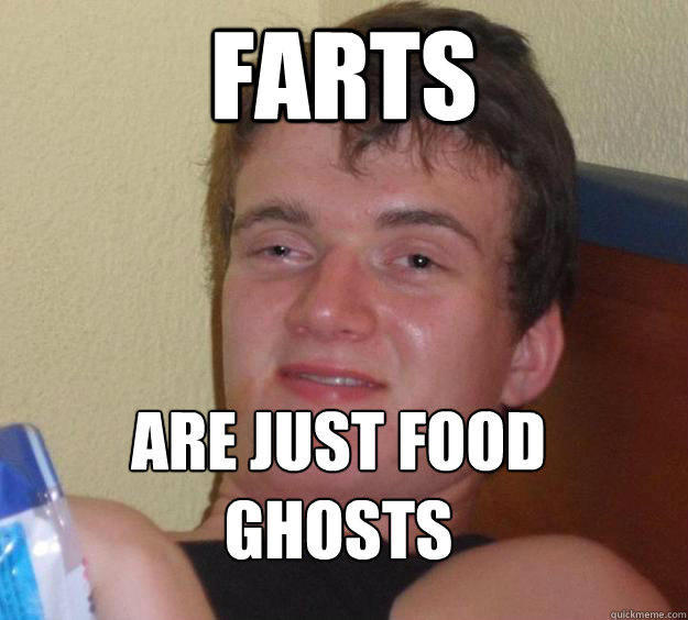 farts are just food ghosts  - 10 Guy