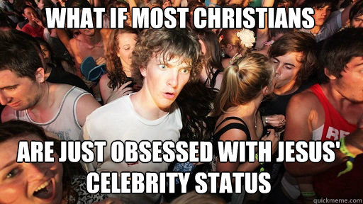 what if most christians are just obsessed with jesus celeb - Sudden Clarity Clarence