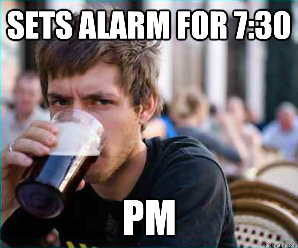 sets alarm for 730 pm - Lazy College Senior