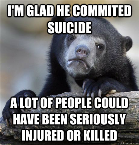 im glad he commited suicide a lot of people could have been - Confession Bear