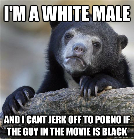 im a white male and i cant jerk off to porno if the guy in  - Confession Bear