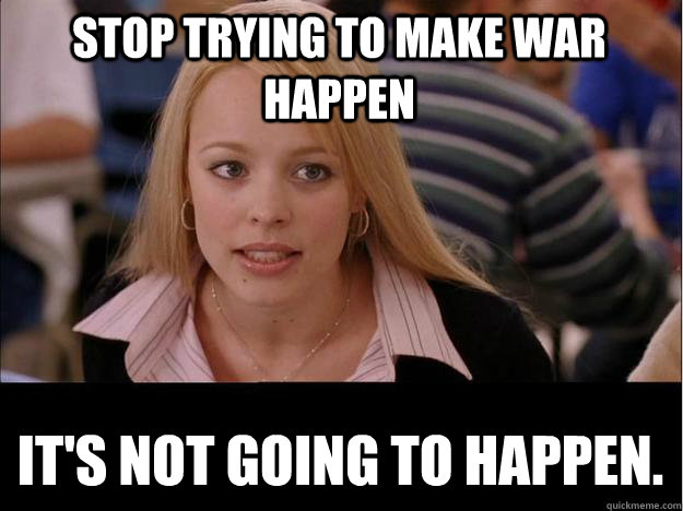 stop trying to make war happen its not going to happen - Its not going to happen
