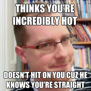 thinks youre incredibly hot doesnt hit on you cuz he knows - Good Gay Greg
