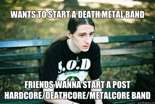 wants to start a death metal band friends wanna start a post - FirstWorldMetalProblems