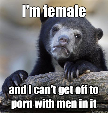 im female and i cant get off to porn with men in it - Confession Bear