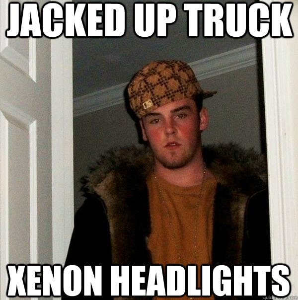 jacked up truck xenon headlights - Scumbag Steve