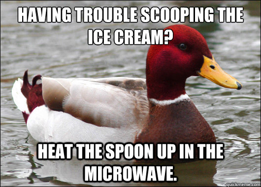 having trouble scooping the ice cream heat the spoon up in - Malicious Advice Mallard