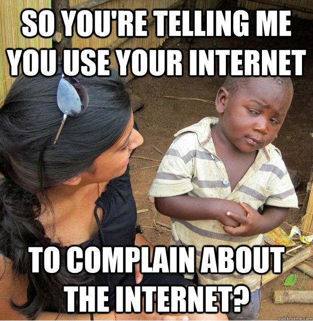so youre telling me you use your internet to complain about - Skeptical Third World Kid