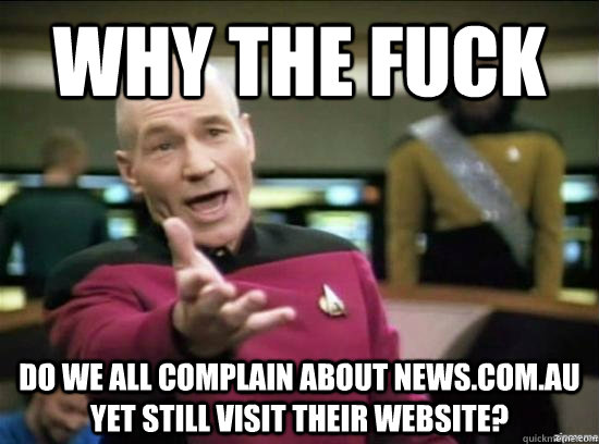 why the fuck do we all complain about newscomau yet still  - Annoyed Picard HD
