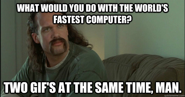what would you do with the worlds fastest computer two gif -