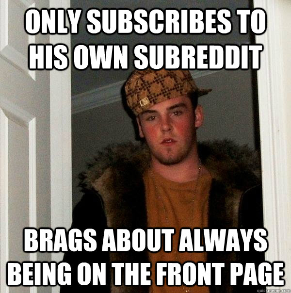 only subscribes to his own subreddit brags about always bein - Scumbag Steve