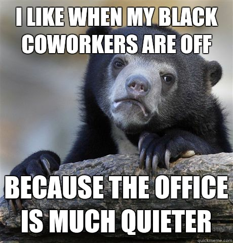 I like when my black coworkers are off Because the office is - Confession Bear