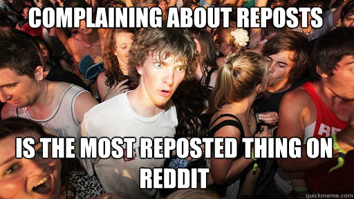 complaining about reposts is the most reposted thing on red - Sudden Clarity Clarence
