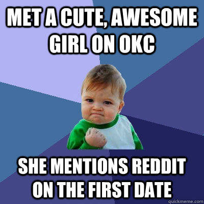met a cute awesome girl on okc she mentions reddit on the f - Success Kid