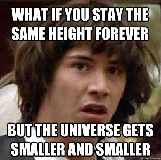 what if you stay the same height forever but the universe ge - conspiracy keanu