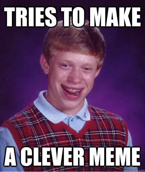 tries to make a clever meme  - Bad Luck Brian