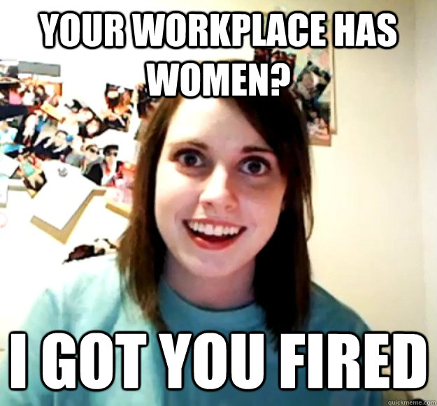 your workplace has women i got you fired - Overly Attached Girlfriend