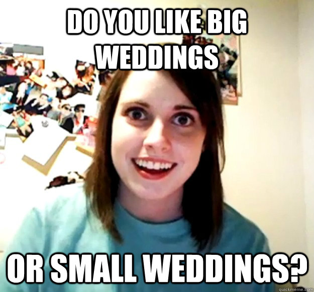do you like big weddings or small weddings - Overly Attached Girlfriend