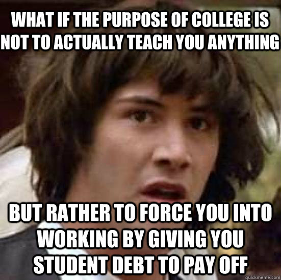 what if the purpose of college is not to actually teach you  - conspiracy keanu