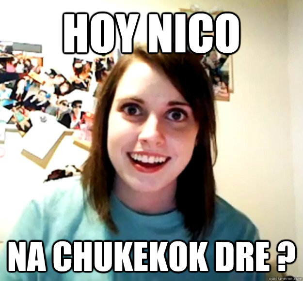 hoy nico na chukekok dre  - Overly Attached Girlfriend