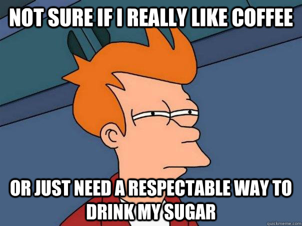not sure if i really like coffee or just need a respectable  - FuturamaFry