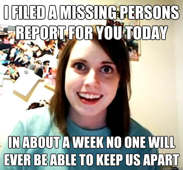 i filed a missing persons report for you today in about a we - Overly Attached Girlfriend